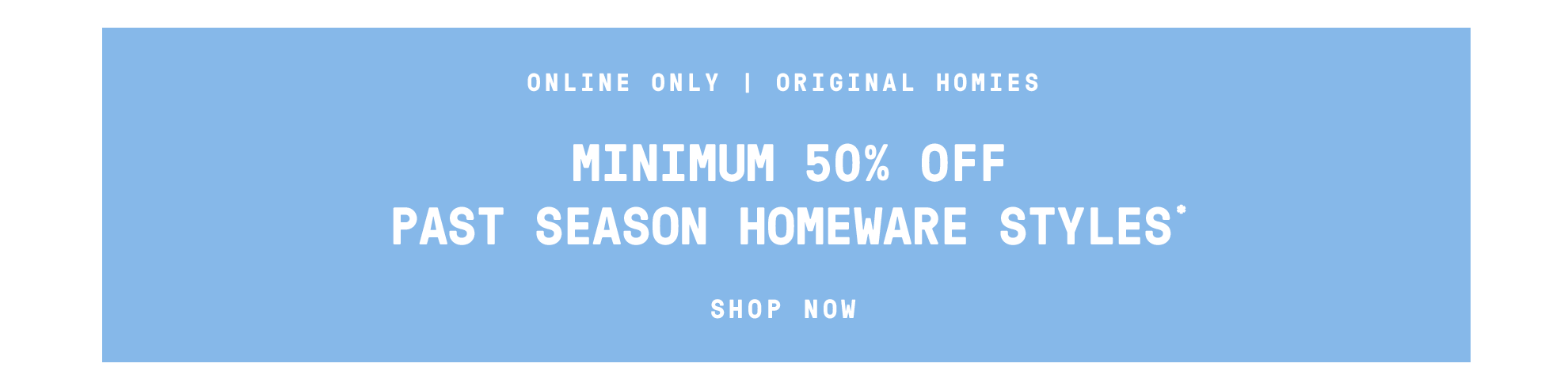 Minimum 50% off past season homeware styles*