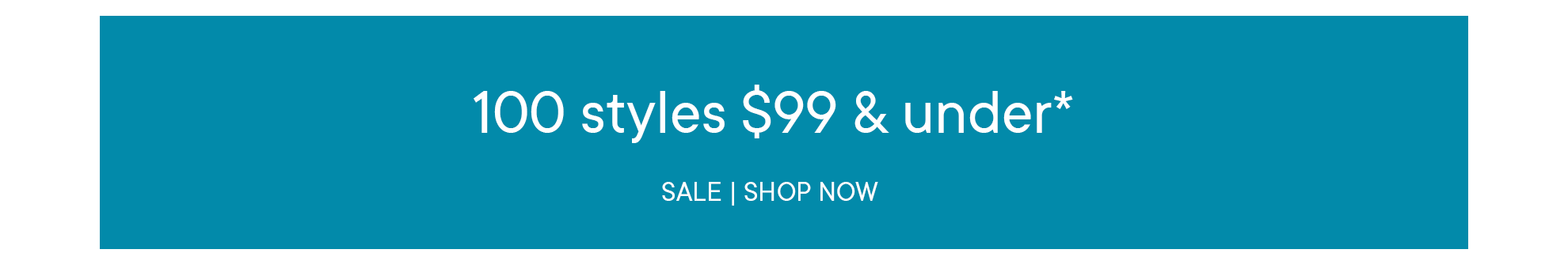 100 styles $99 AND UNDER*